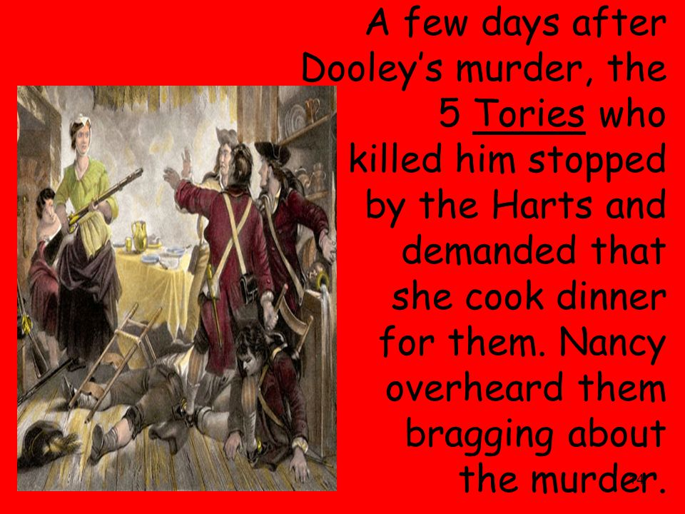 14 A few days after Dooley's murder, the 5 Tories who killed him stopped by the Harts and demanded that she cook dinner for them. Nancy overheard them