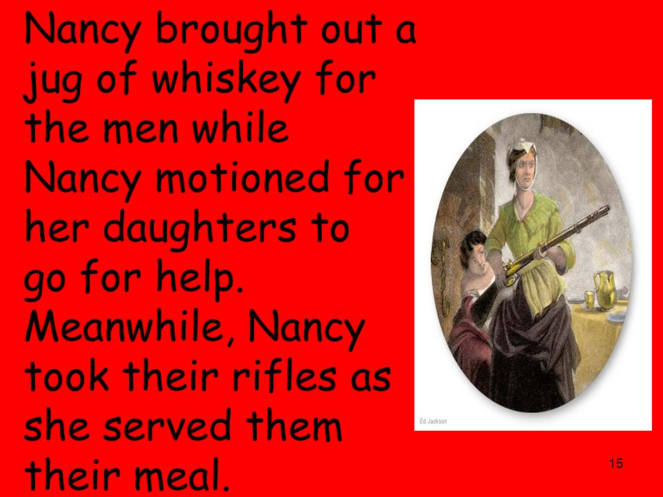 15 Nancy brought out a jug of whiskey for the men while Nancy motioned for her daughters to go for help. Meanwhile, Nancy took their rifles as she ser