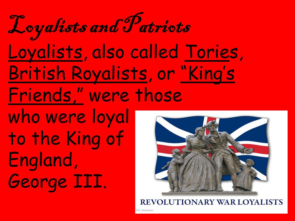 2 Loyalists and Patriots Loyalists, also called Tories, British Royalists, or King's Friends, were those who were loyal to the King of England, George III.