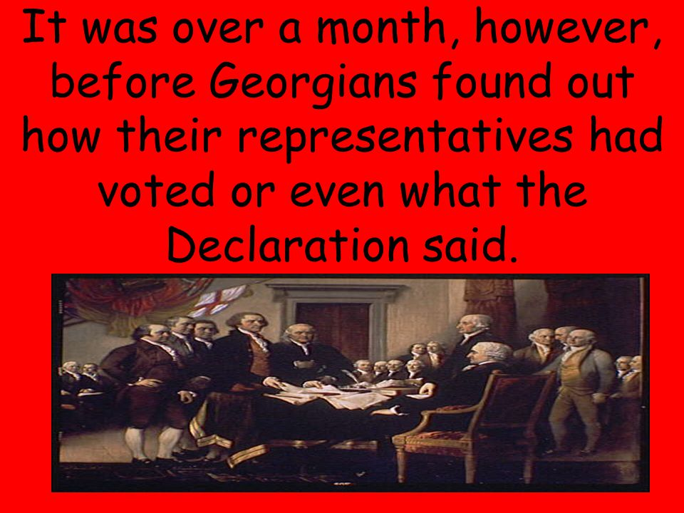 20 It was over a month, however, before Georgians found out how their representatives had voted or even what the Declaration said.