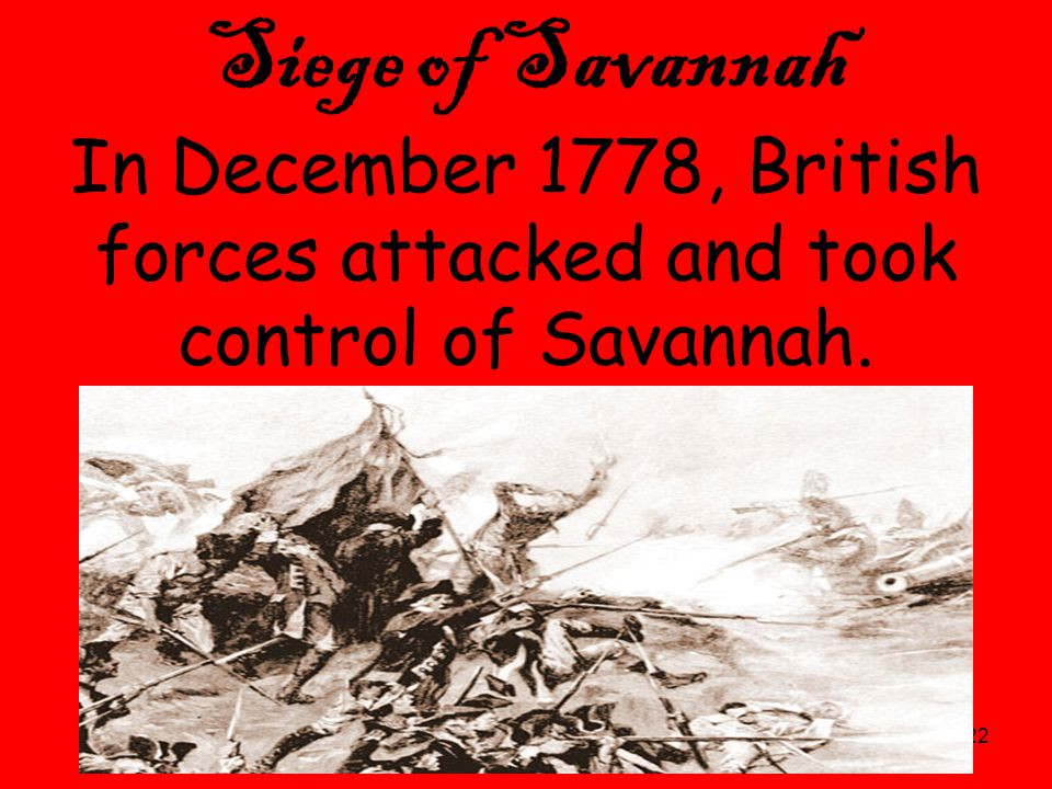 22 Siege of Savannah In December 1778, British forces attacked and took control of Savannah.