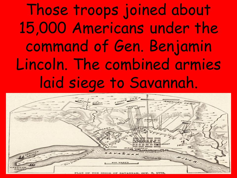 24 Those troops joined about 15,000 Americans under the command of Gen. Benjamin Lincoln. The combined armies laid siege to Savannah.