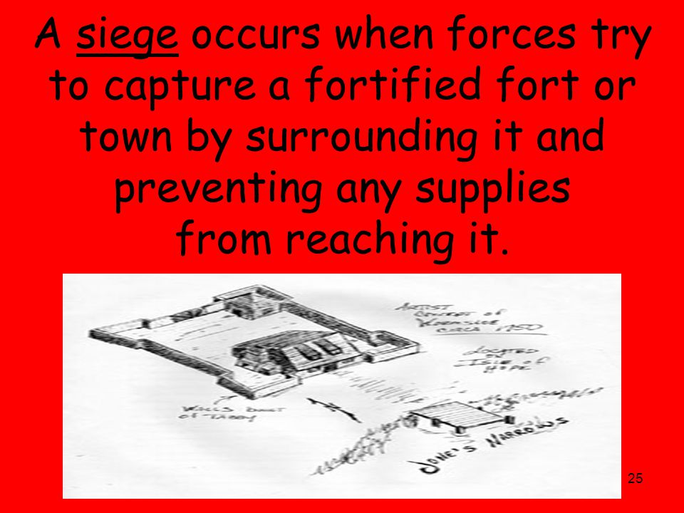 25 A siege occurs when forces try to capture a fortified fort or town by surrounding it and preventing any supplies from reaching it.