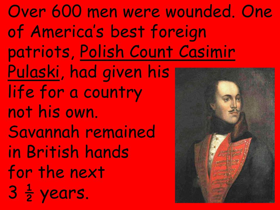28 Over 600 men were wounded. One of America's best foreign patriots, Polish Count Casimir Pulaski, had given his life for a country not his own. Sava