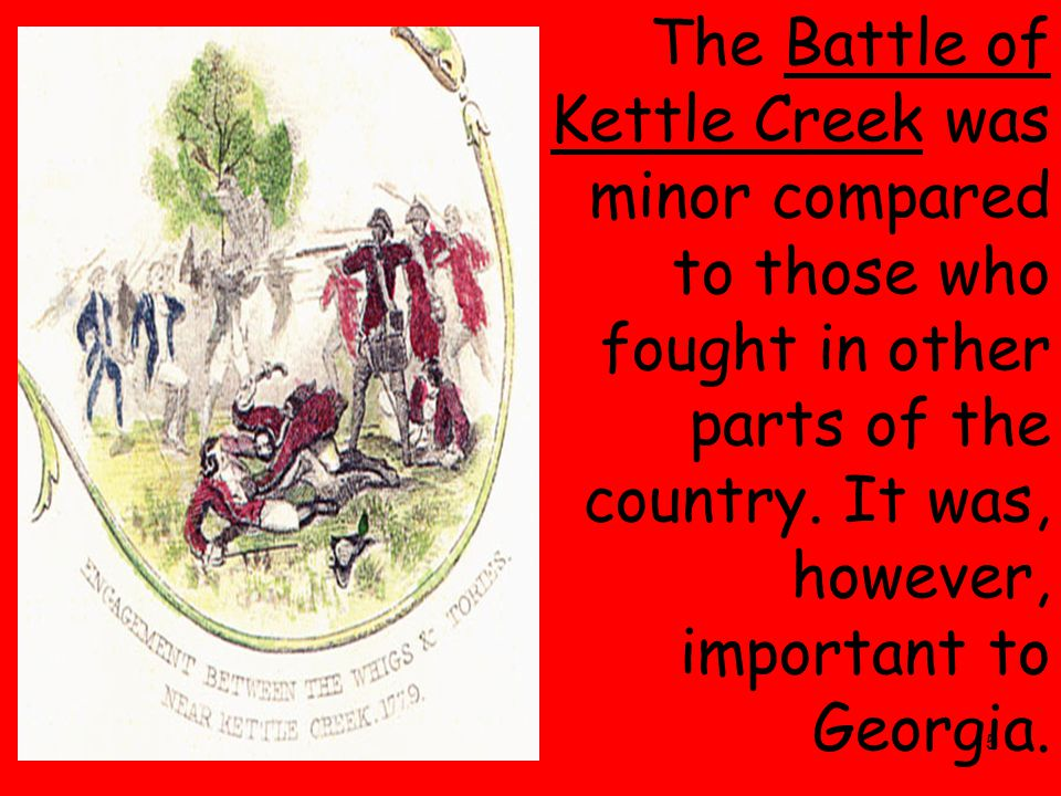 5 The Battle of Kettle Creek was minor compared to those who fought in other parts of the country.