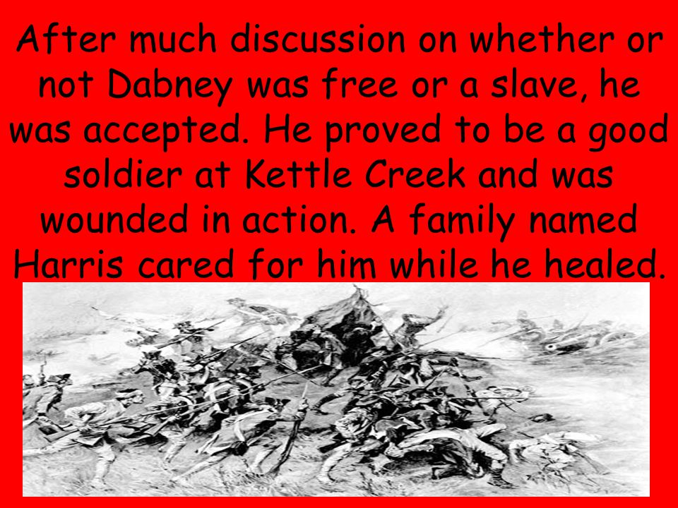 9 After much discussion on whether or not Dabney was free or a slave, he was accepted. He proved to be a good soldier at Kettle Creek and was wounded