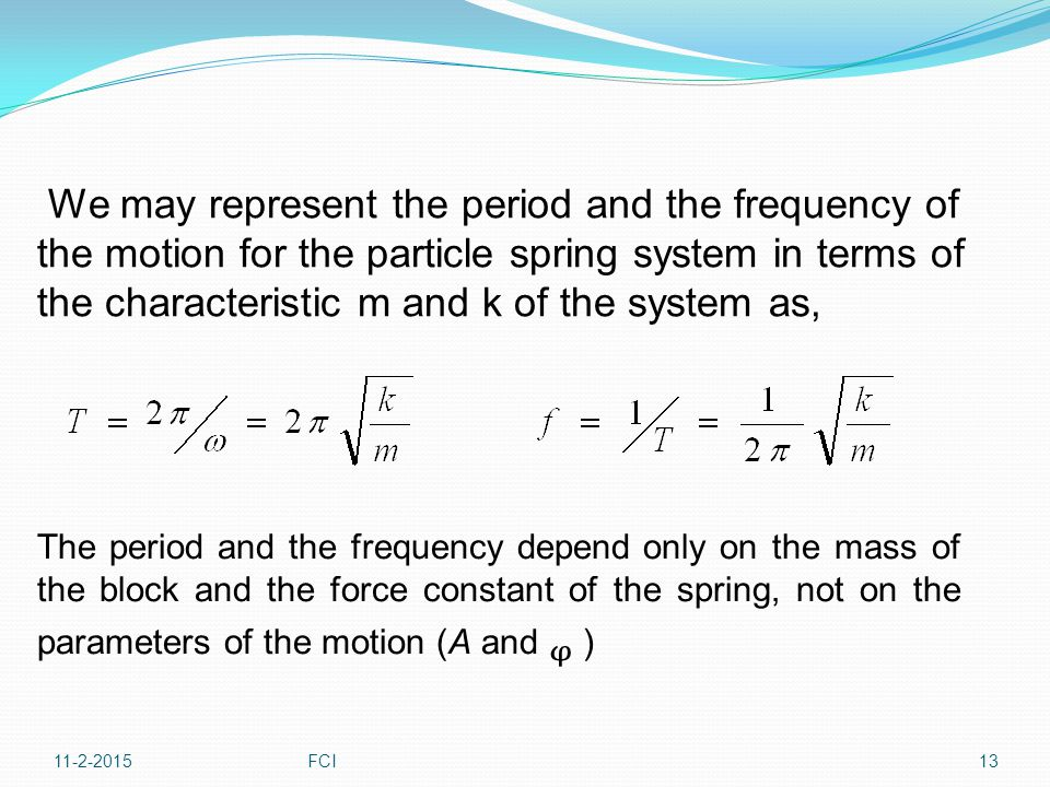 We may represent the period and the frequency of the motion for the particle spring system in terms of the characteristic m and k of the system as, Th