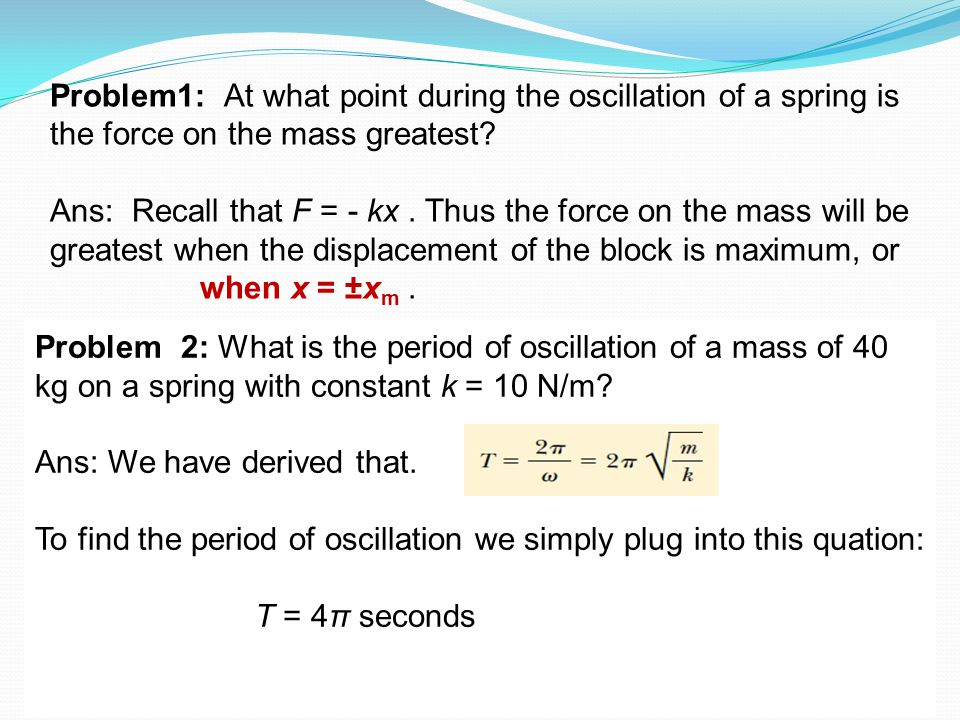 11-2-2015FCI37 Problem1: At what point during the oscillation of a spring is the force on the mass greatest? Ans: Recall that F = - kx. Thus the force