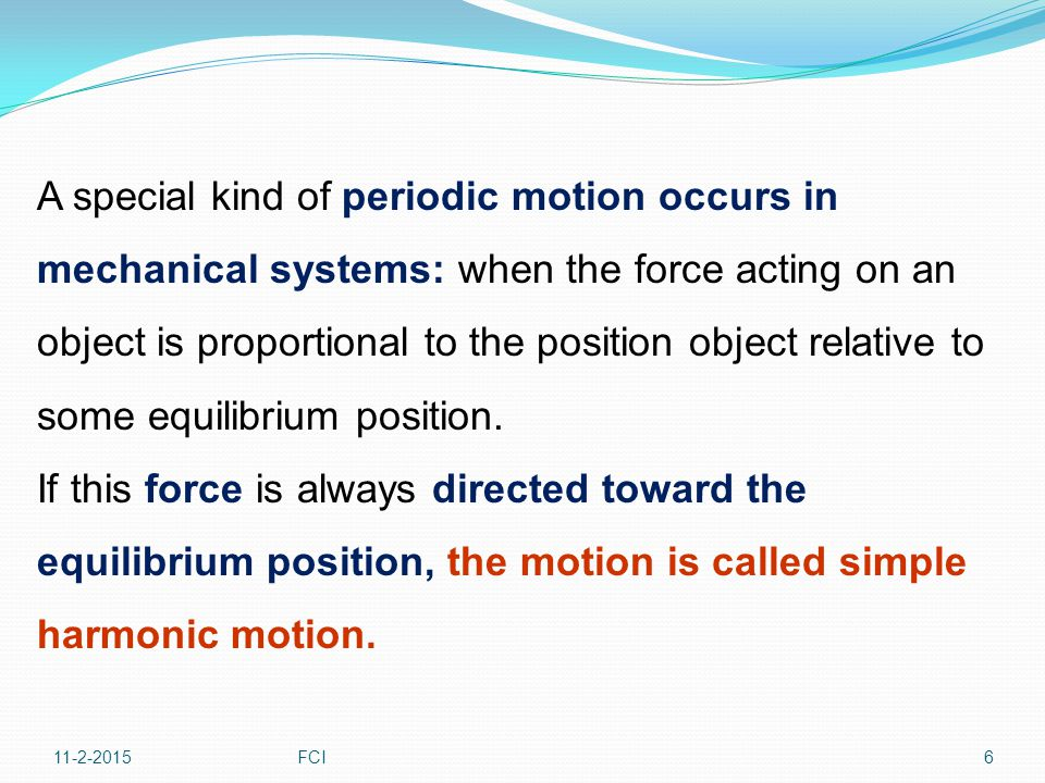 11-2-2015FCI6 A special kind of periodic motion occurs in mechanical systems: when the force acting on an object is proportional to the position objec