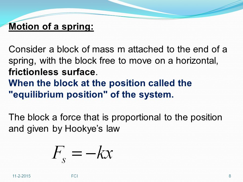 Applying Newton s law to the motion of the block, with last equation providing the net force in the direction, The acceleration is proportional to the position of the block, and its direction is opposite the direction of the displacement from the equilibrium position.