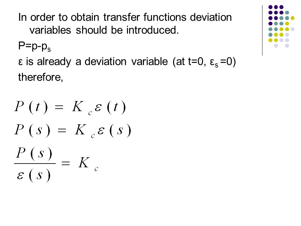 In order to obtain transfer functions deviation variables should be introduced. P=p-p s ε is already a deviation variable (at t=0, ε s =0) therefore,