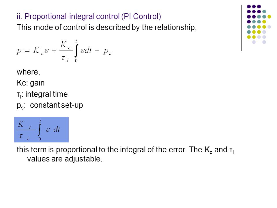 ii. Proportional-integral control (PI Control) This mode of control is described by the relationship, where, Kc: gain τ I : integral time p s : consta