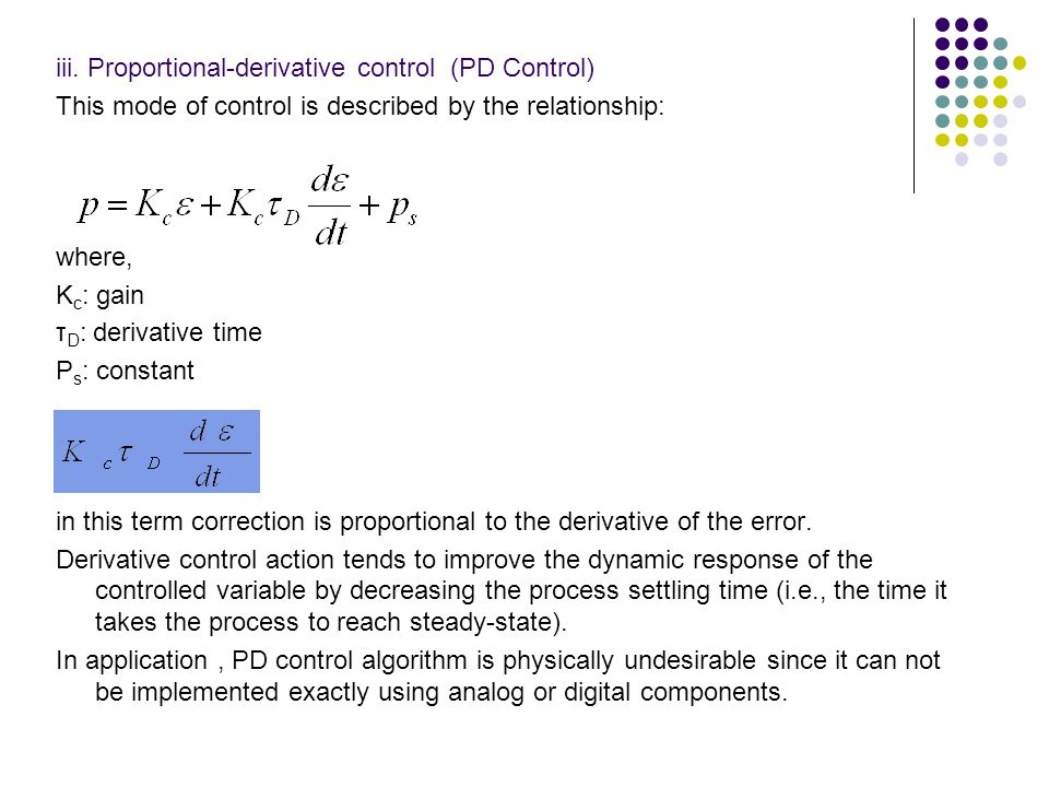 iii. Proportional-derivative control (PD Control) This mode of control is described by the relationship: where, K c : gain τ D : derivative time P s :