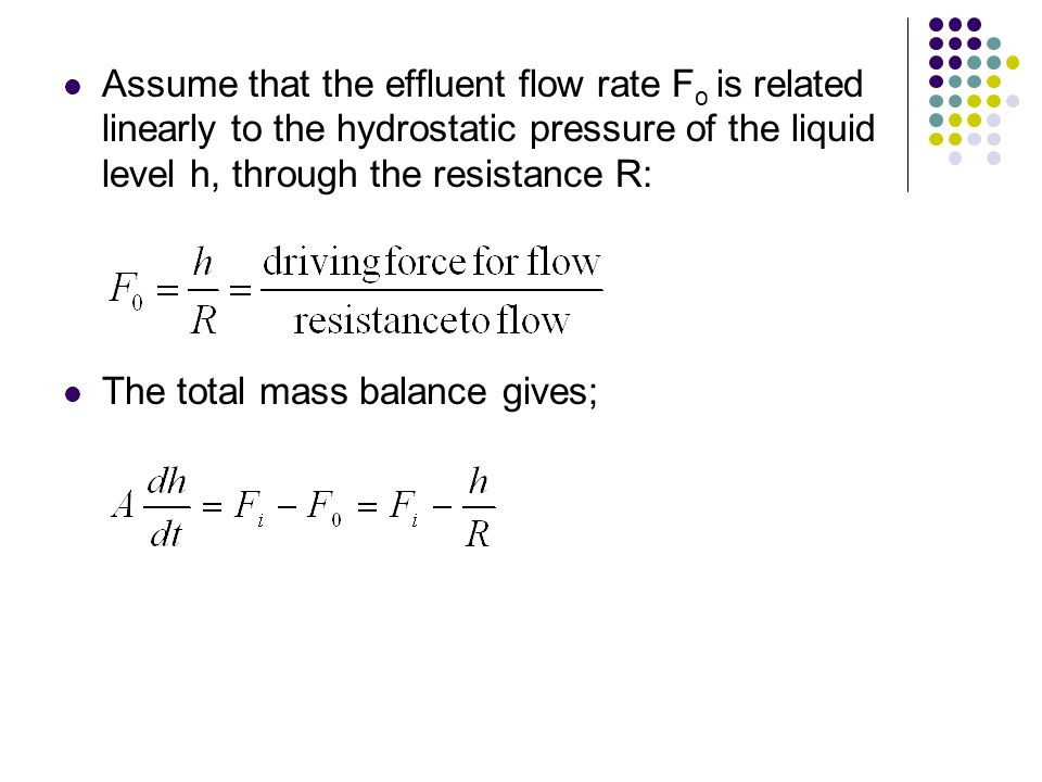 Assume that the effluent flow rate F o is related linearly to the hydrostatic pressure of the liquid level h, through the resistance R: The total mass