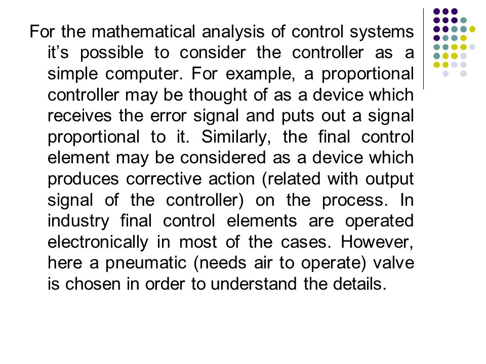 For the mathematical analysis of control systems it's possible to consider the controller as a simple computer. For example, a proportional controller