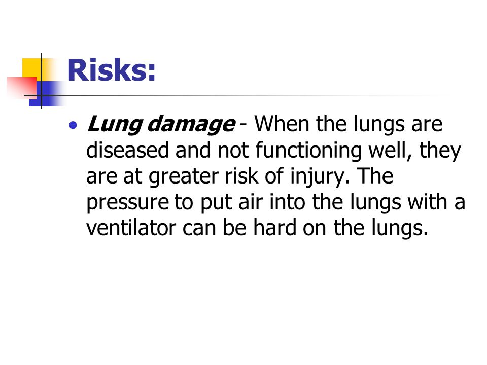 Risks:  Lung damage - When the lungs are diseased and not functioning well, they are at greater risk of injury.
