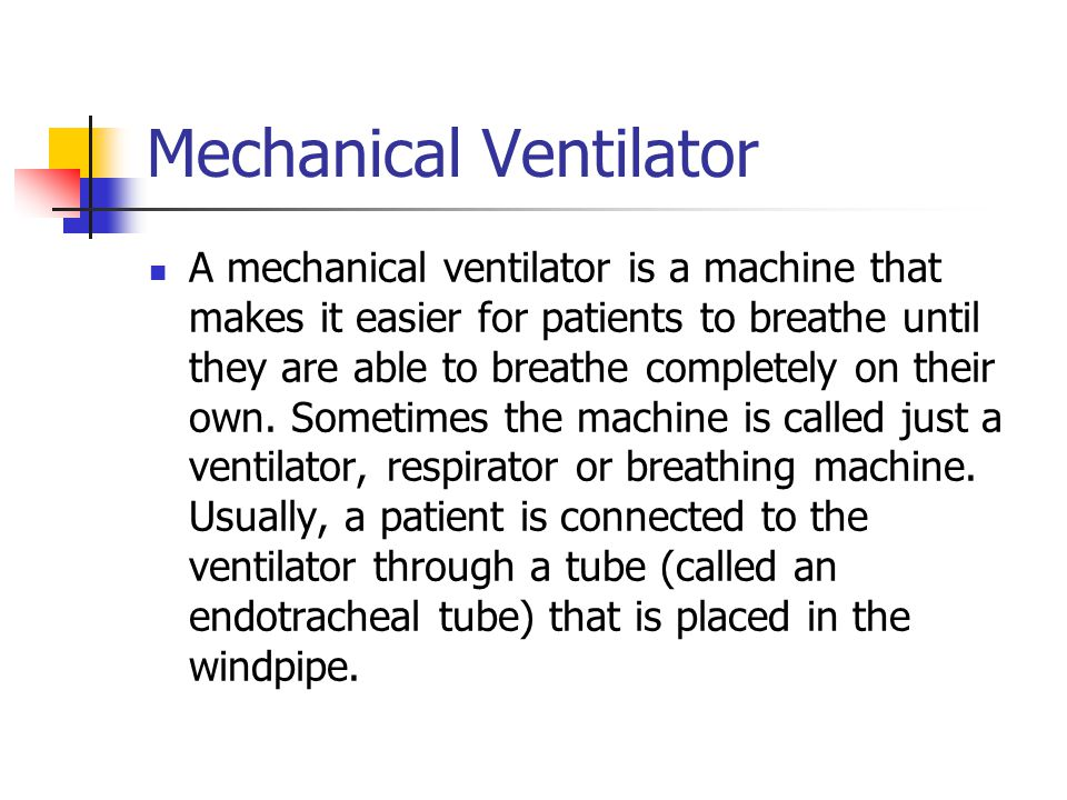 Mechanical Ventilator A mechanical ventilator is a machine that makes it easier for patients to breathe until they are able to breathe completely on their own.