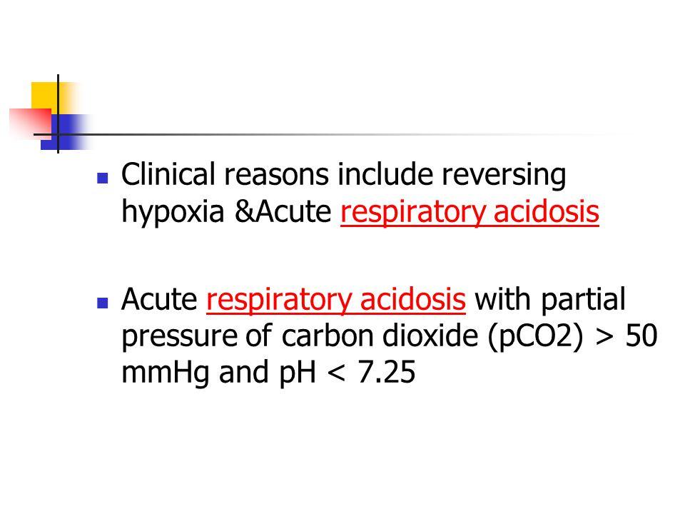 Clinical reasons include reversing hypoxia &Acute respiratory acidosisrespiratory acidosis Acute respiratory acidosis with partial pressure of carbon dioxide (pCO2) > 50 mmHg and pH < 7.25respiratory acidosis