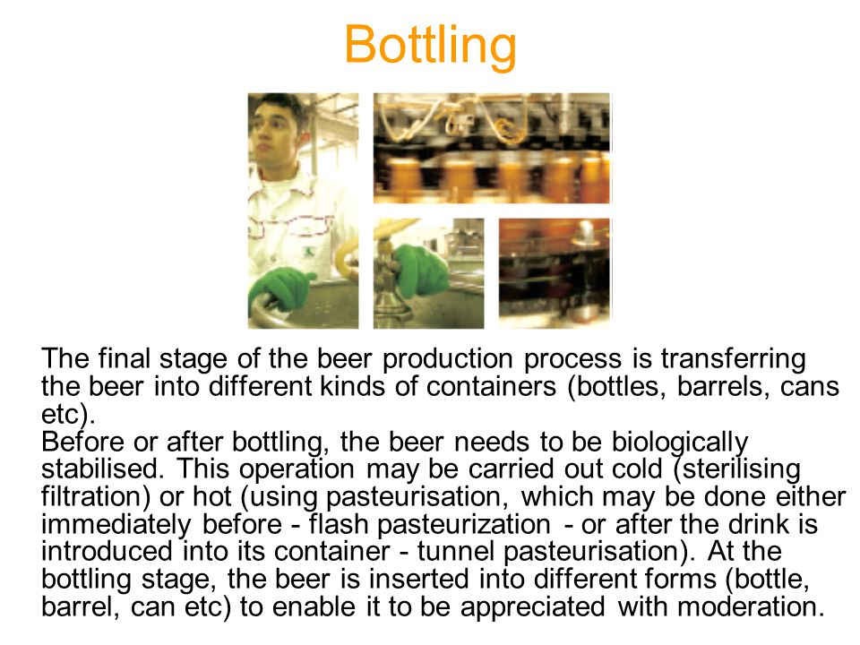 Bottling The final stage of the beer production process is transferring the beer into different kinds of containers (bottles, barrels, cans etc). Befo