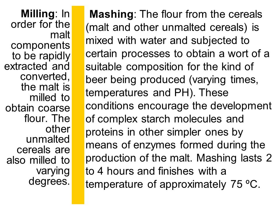 Milling: In order for the malt components to be rapidly extracted and converted, the malt is milled to obtain coarse flour. The other unmalted cereals