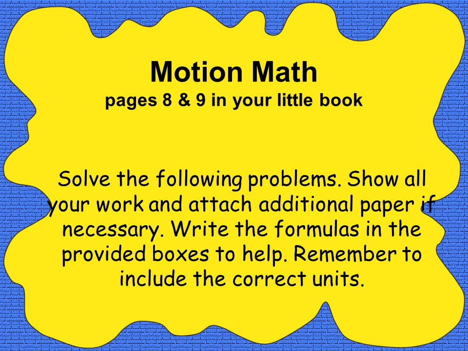 Motion Math pages 8 & 9 in your little book Solve the following problems.