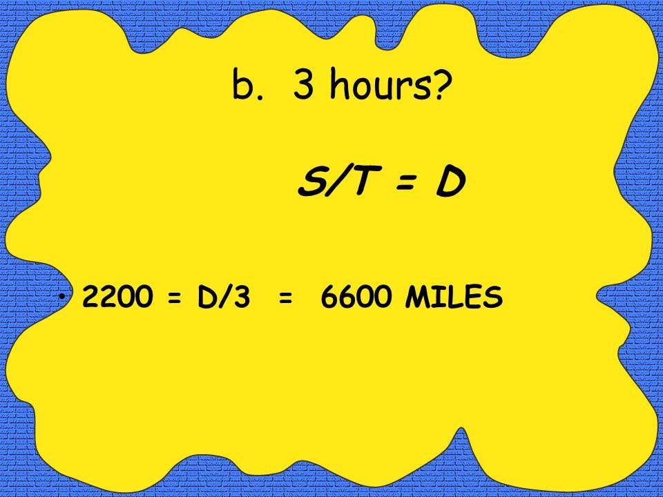 a.2 hours S x T = D 2200 = D/2 = 4400 MILES
