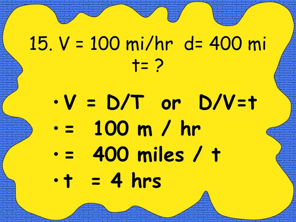 14.t = 5 hr d= 100 m. V=? V = D/T = 100 m / 5 hr = 20 meters / hr
