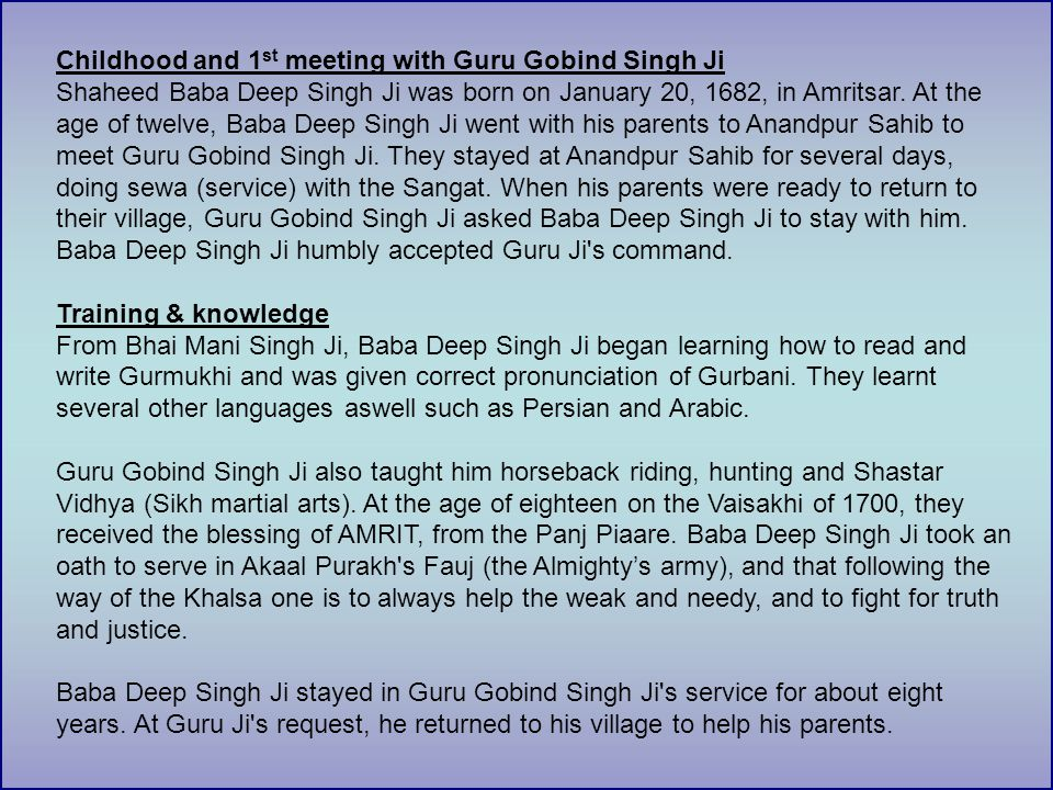 Childhood and 1 st meeting with Guru Gobind Singh Ji Shaheed Baba Deep Singh Ji was born on January 20, 1682, in Amritsar.