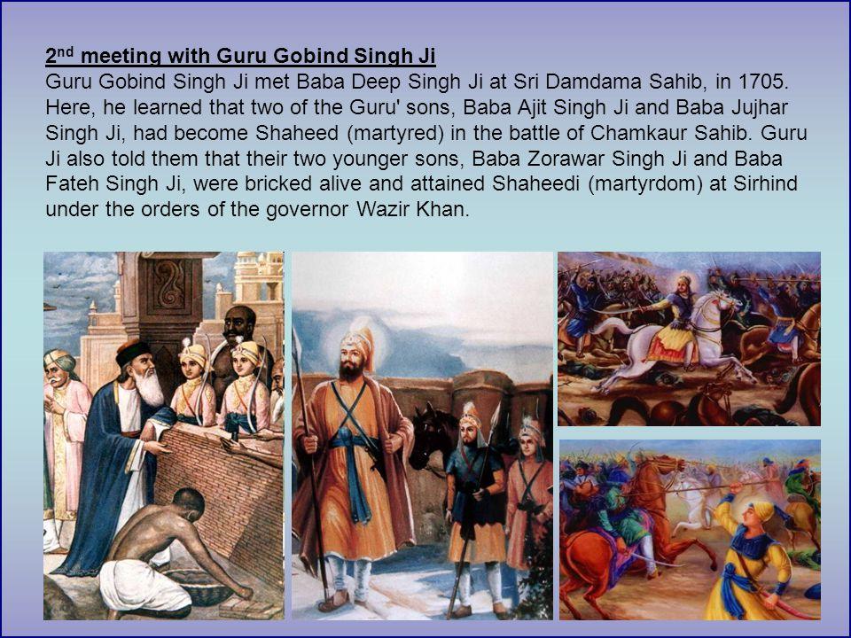 2 nd meeting with Guru Gobind Singh Ji Guru Gobind Singh Ji met Baba Deep Singh Ji at Sri Damdama Sahib, in 1705.