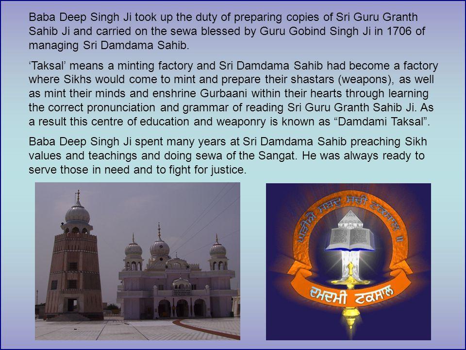 Baba Deep Singh Ji took up the duty of preparing copies of Sri Guru Granth Sahib Ji and carried on the sewa blessed by Guru Gobind Singh Ji in 1706 of managing Sri Damdama Sahib.