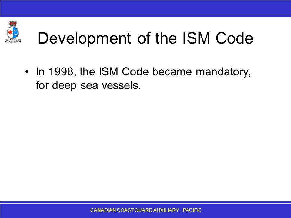 CANADIAN COAST GUARD AUXILIARY - PACIFIC Development of the ISM Code In 1998, the ISM Code became mandatory, for deep sea vessels.