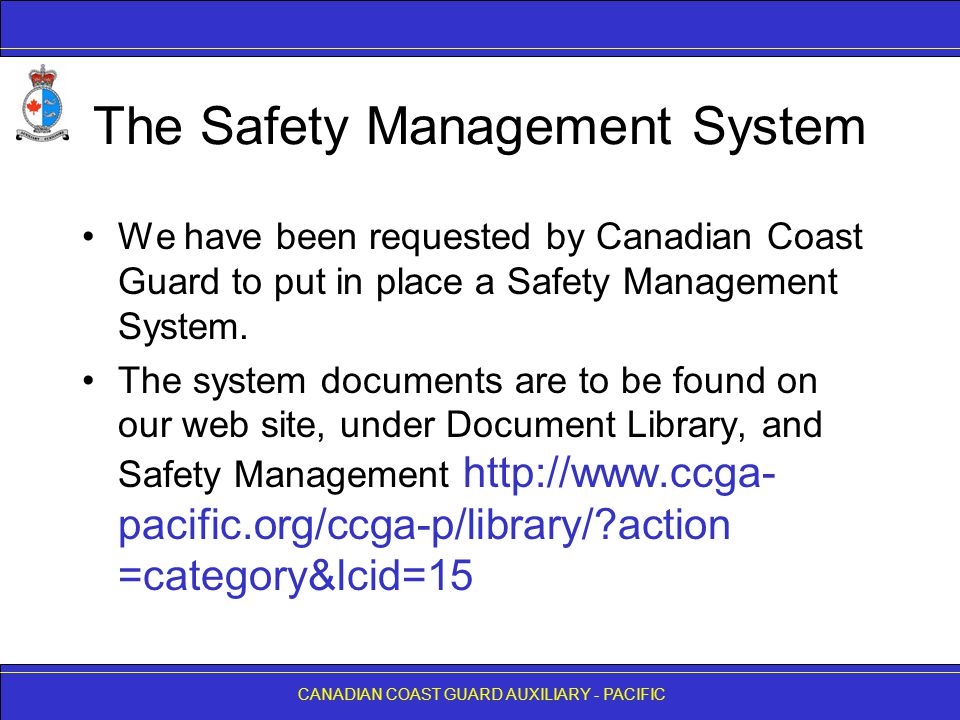 CANADIAN COAST GUARD AUXILIARY - PACIFIC The Safety Management System We have been requested by Canadian Coast Guard to put in place a Safety Management System.