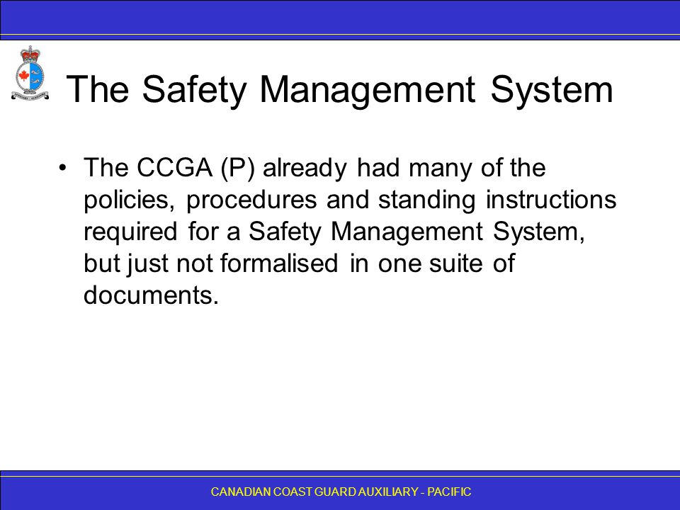 CANADIAN COAST GUARD AUXILIARY - PACIFIC The Safety Management System The CCGA (P) already had many of the policies, procedures and standing instructions required for a Safety Management System, but just not formalised in one suite of documents.