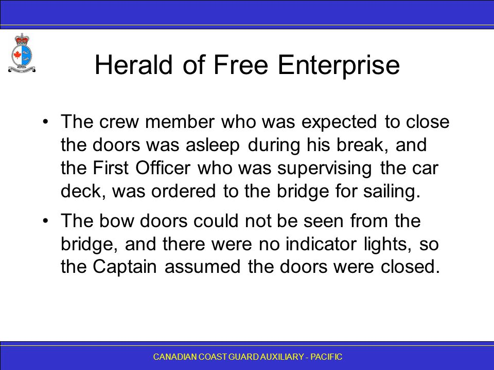 CANADIAN COAST GUARD AUXILIARY - PACIFIC Herald of Free Enterprise The crew member who was expected to close the doors was asleep during his break, and the First Officer who was supervising the car deck, was ordered to the bridge for sailing.