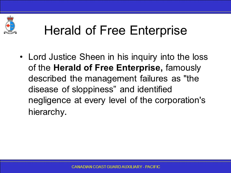 CANADIAN COAST GUARD AUXILIARY - PACIFIC Herald of Free Enterprise Lord Justice Sheen in his inquiry into the loss of the Herald of Free Enterprise, famously described the management failures as the disease of sloppiness and identified negligence at every level of the corporation s hierarchy.