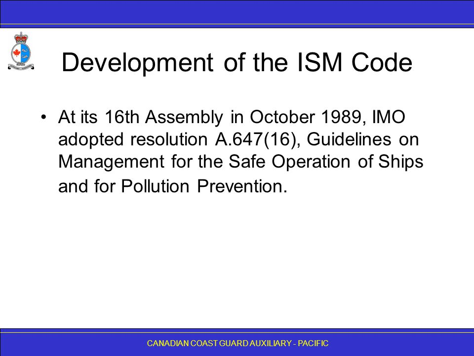 CANADIAN COAST GUARD AUXILIARY - PACIFIC Development of the ISM Code The purpose of these Guidelines was to provide those responsible for the operation of vessels with a framework for the proper development, implementation and assessment of safety and pollution prevention management in accordance with good practice.