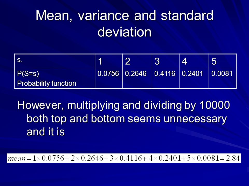 Mean, variance and standard deviation However, multiplying and dividing by 10000 both top and bottom seems unnecessary and it is s.12345 P(S=s) Probability function 0.07560.26460.41160.24010.0081