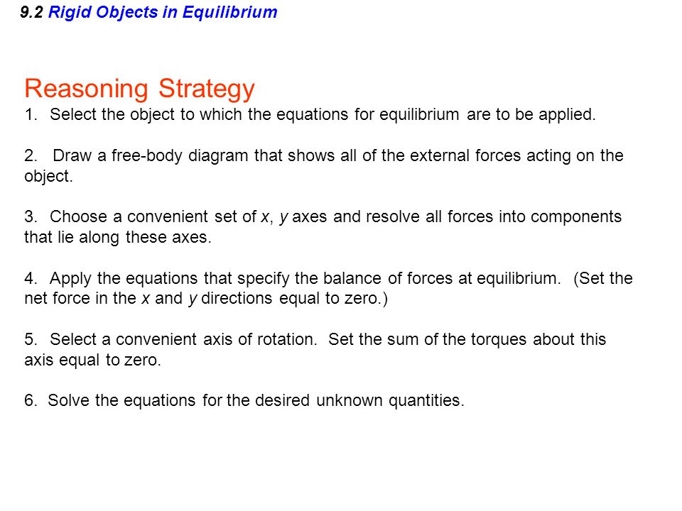 9.2 Rigid Objects in Equilibrium Reasoning Strategy 1.Select the object to which the equations for equilibrium are to be applied. 2. Draw a free-body