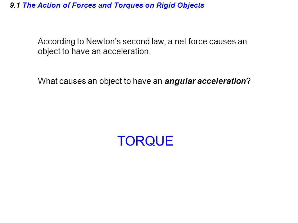 9.1 The Action of Forces and Torques on Rigid Objects According to Newton's second law, a net force causes an object to have an acceleration. What cau