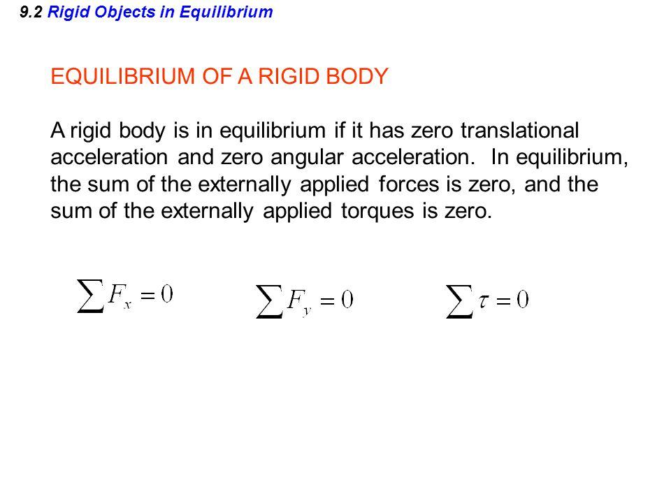 9.2 Rigid Objects in Equilibrium EQUILIBRIUM OF A RIGID BODY A rigid body is in equilibrium if it has zero translational acceleration and zero angular