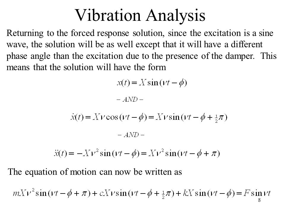 8 Vibration Analysis Returning to the forced response solution, since the excitation is a sine wave, the solution will be as well except that it will have a different phase angle than the excitation due to the presence of the damper.
