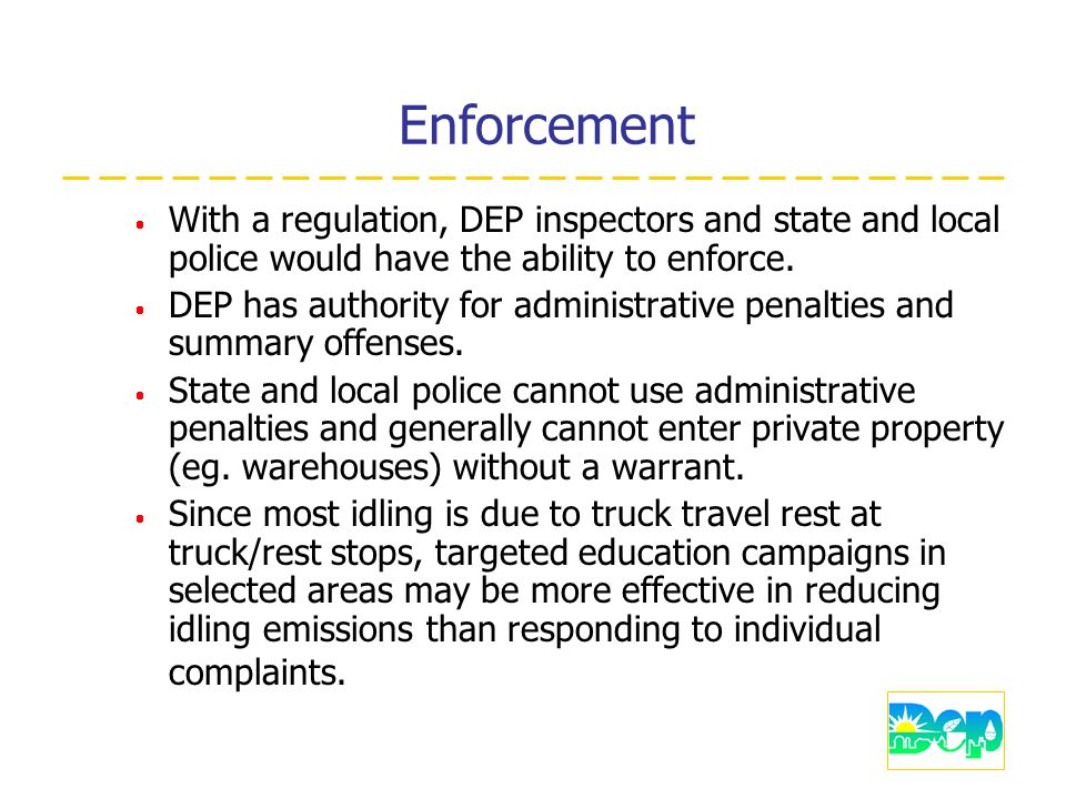 Enforcement  With a regulation, DEP inspectors and state and local police would have the ability to enforce.
