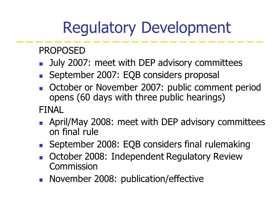 Regulatory Development PROPOSED July 2007: meet with DEP advisory committees September 2007: EQB considers proposal October or November 2007: public comment period opens (60 days with three public hearings) FINAL April/May 2008: meet with DEP advisory committees on final rule September 2008: EQB considers final rulemaking October 2008: Independent Regulatory Review Commission November 2008: publication/effective