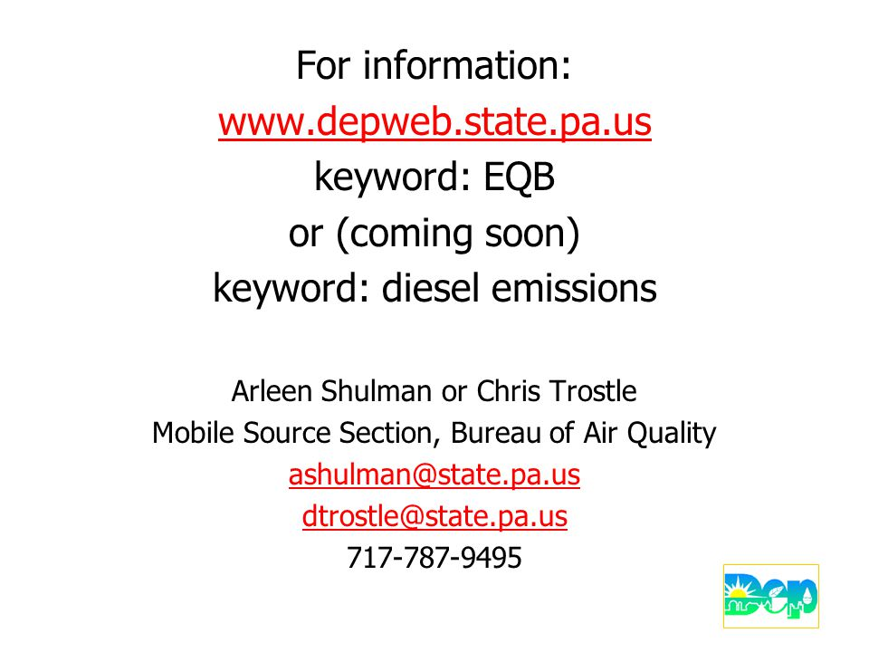 For information: www.depweb.state.pa.us keyword: EQB or (coming soon) keyword: diesel emissions Arleen Shulman or Chris Trostle Mobile Source Section, Bureau of Air Quality ashulman@state.pa.us dtrostle@state.pa.us 717-787-9495
