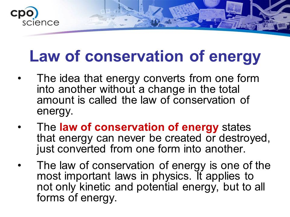 Law of conservation of energy The idea that energy converts from one form into another without a change in the total amount is called the law of conse