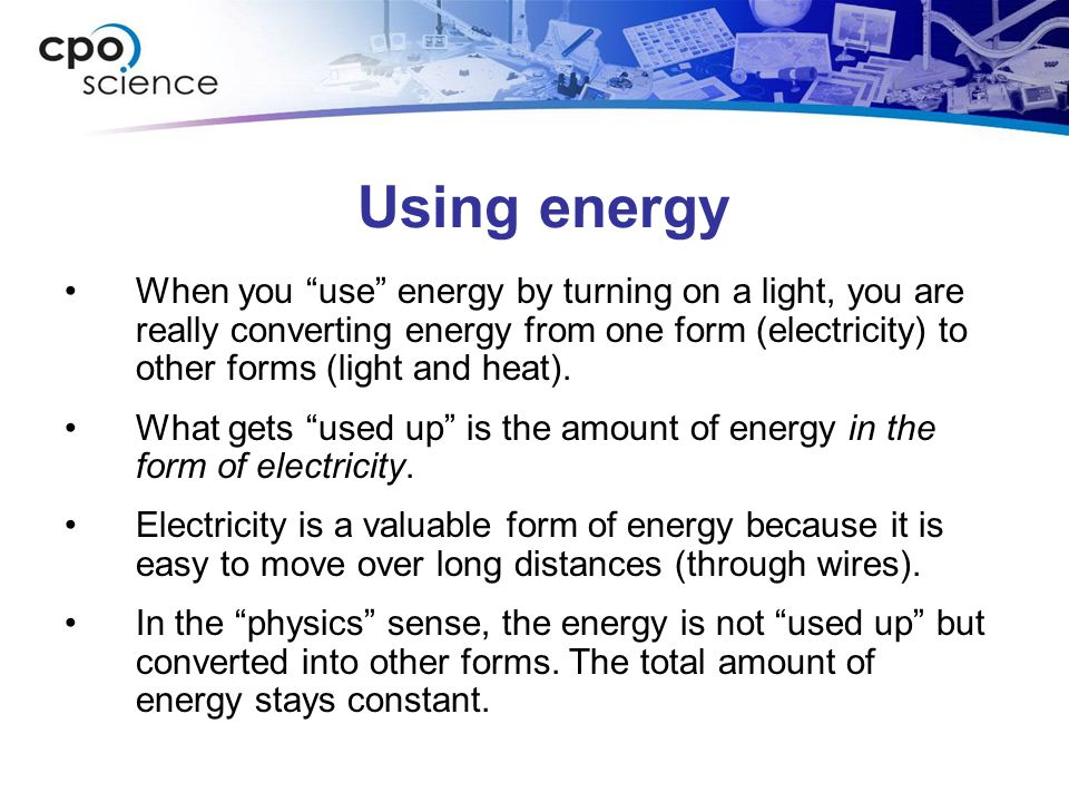 """Using energy When you """"use"""" energy by turning on a light, you are really converting energy from one form (electricity) to other forms (light and heat)"""
