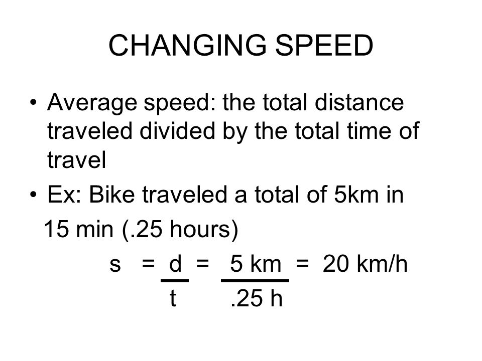CHANGING SPEED Average speed: the total distance traveled divided by the total time of travel Ex: Bike traveled a total of 5km in 15 min (.25 hours) s = d = 5 km = 20 km/h t.25 h