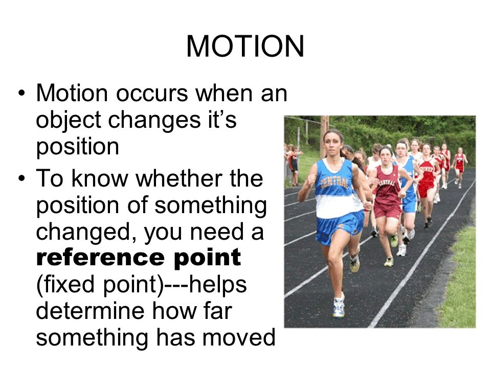 MOTION Motion occurs when an object changes it's position To know whether the position of something changed, you need a reference point (fixed point)---helps determine how far something has moved