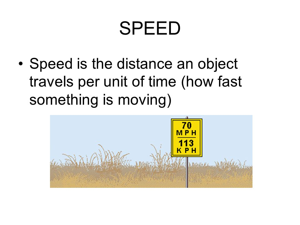SPEED Speed is the distance an object travels per unit of time (how fast something is moving)