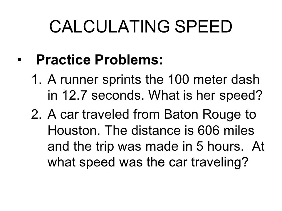 CALCULATING SPEED Practice Problems: 1.A runner sprints the 100 meter dash in 12.7 seconds. What is her speed? 2.A car traveled from Baton Rouge to Ho